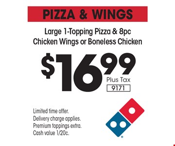 PIZZA & WINGS $16.99 Plus Tax Large 1-Topping Pizza & 8pc Chicken Wings or Boneless Chicken 9171. Limited time offer. Delivery charge applies. Premium toppings extra. Cash value 1/20c.