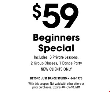 $59 Beginners Special Includes: 3 Private Lessons, 2 Group Classes, 1 Dance Party NEW CLIENTS ONLY. With this coupon. Not valid with other offers or prior purchases. Expires 04-05-18. MM