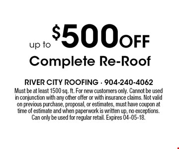 up to $500 Off Complete Re-Roof. Must be at least 1500 sq. ft. For new customers only. Cannot be used in conjunction with any other offer or with insurance claims. Not valid on previous purchase, proposal, or estimates, must have coupon at time of estimate and when paperwork is written up, no exceptions. Can only be used for regular retail. Expires 04-05-18.