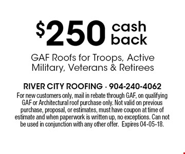 $250 cash back GAF Roofs for Troops, Active Military, Veterans & Retirees . For new customers only, mail in rebate through GAF, on qualifying GAF or Architectural roof purchase only. Not valid on previous purchase, proposal, or estimates, must have coupon at time of estimate and when paperwork is written up, no exceptions. Can not be used in conjunction with any other offer.Expires 04-05-18.