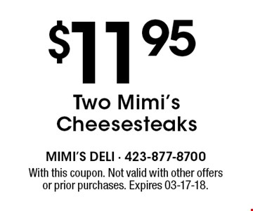 $11.95 Two Mimi's Cheesesteaks. With this coupon. Not valid with other offersor prior purchases. Expires 03-17-18.