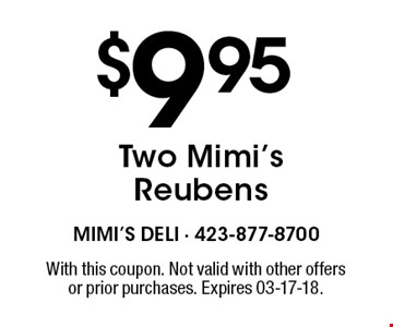 $9.95 Two Mimi's Reubens. With this coupon. Not valid with other offersor prior purchases. Expires 03-17-18.