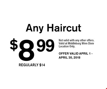 $8.99 Any Haircut. Not valid with any other offers. Valid at Middleburg Winn Dixie Location Only. OFFER VALID APRIL 1 - APRIL 30, 2018