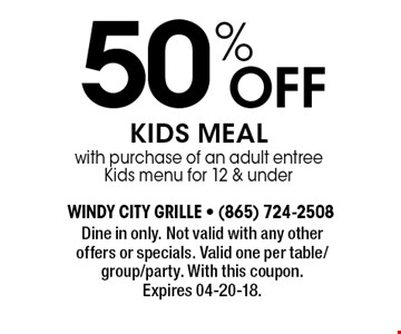50% Off KIDS MEAL with purchase of an adult entree Kids menu for 12 & under. Dine in only. Not valid with any other offers or specials. Valid one per table/group/party. With this coupon. Expires 04-20-18.