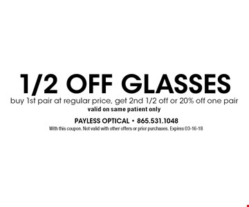 1/2 OFF GLASSES buy 1st pair at regular price, get 2nd 1/2 off or 20% off one pairvalid on same patient only. With this coupon. Not valid with other offers or prior purchases. Expires 03-16-18