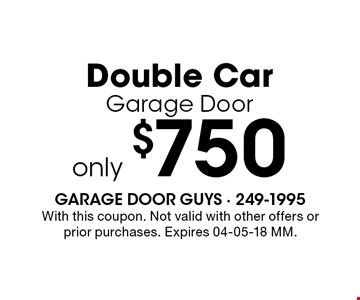 only $750 Double CarGarage Door. With this coupon. Not valid with other offers or prior purchases. Expires 04-05-18 MM.