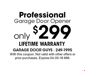 only $299LIFETIME WARRANTYProfessionalGarage Door Opener. With this coupon. Not valid with other offers or prior purchases. Expires 04-05-18 MM.