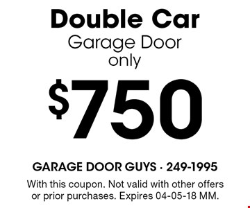 $750 Double CarGarage Dooronly. With this coupon. Not valid with other offers or prior purchases. Expires 04-05-18 MM.