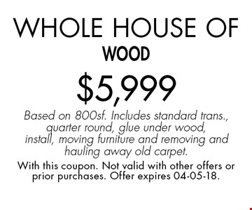 Whole House of wood$5,999 Based on 800sf. Includes standard trans., quarter round, glue under wood, install, moving furniture and removing and hauling away old carpet.. With this coupon. Not valid with other offers or prior purchases. Offer expires 04-05-18.