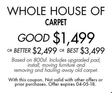 Whole House of carpetGOOD $1,499 oR BEtter $2,499 or BEST $3,499Based on 800sf. Includes upgraded pad, install, moving furniture and removing and hauling away old carpet.. With this coupon. Not valid with other offers or prior purchases. Offer expires 04-05-18.