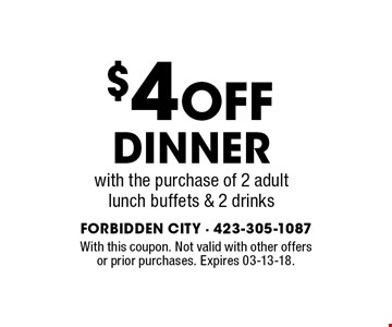 $4 Off Dinner with the purchase of 2 adult lunch buffets & 2 drinks. With this coupon. Not valid with other offers or prior purchases. Expires 03-13-18.