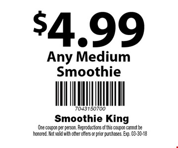 $4.99 Any Medium Smoothie. One coupon per person. Reproductions of this coupon cannot be honored. Not valid with other offers or prior purchases. Exp. 03-30-18