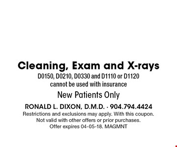 $98 Cleaning, Exam and X-rays D0150, D0210, D0330 and D1110 or D1120 cannot be used with insurance New Patients Only. Restrictions and exclusions may apply. With this coupon. Not valid with other offers or prior purchases. Offer expires 04-05-18. MAGMNT