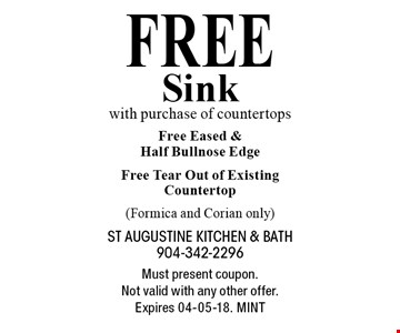 Free Sink with purchase of countertops Free Eased & Half Bullnose Edge Free Tear Out of Existing Countertop (Formica and Corian only). Must present coupon. Not valid with any other offer. Expires 04-05-18. MINT