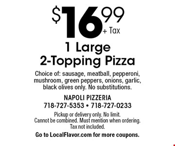 $16.99 1 Large 2-Topping Pizza. Choice of: sausage, meatball, pepperoni, mushroom, green peppers, onions, garlic, black olives only. No substitutions. Pickup or delivery only. No limit. Cannot be combined. Must mention when ordering. Tax not included. Go to LocalFlavor.com for more coupons.