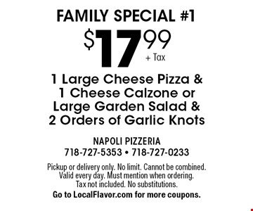 Family Special #1: $17.99 1 Large Cheese Pizza & 1 Cheese Calzone or Large Garden Salad & 2 Orders of Garlic Knots . Pickup or delivery only. No limit. Cannot be combined. Valid every day. Must mention when ordering. Tax not included. No substitutions. Go to LocalFlavor.com for more coupons.
