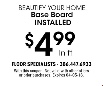 $4.99 ln ft beautify your home Base Board installed. With this coupon. Not valid with other offers or prior purchases. Expires 04-05-18.