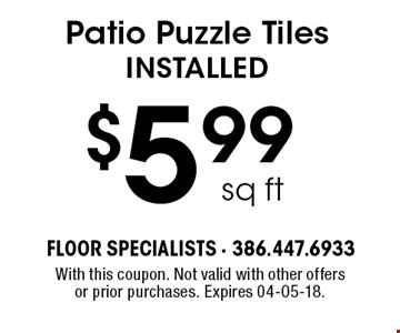 $5.99 sq ft Patio Puzzle Tiles installed. With this coupon. Not valid with other offers or prior purchases. Expires 04-05-18.