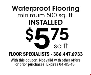$5.75 sq ft Water proof Flooring minimum 500 sq. ft.installed. With this coupon. Not valid with other offers or prior purchases. Expires 04-05-18.