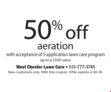 50% off aeration with acceptance of 5 application lawn care program up to a $100 value. New customers only. With this coupon. Offer expires 4-30-18.