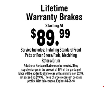 $89.99 LifetimeWarranty BrakesStarting At. Additional Parts and Labor may be needed. Shop supply charges in the amount of 17% of the parts and labor will be added to all invoices with a minimum of $2.99, not exceeding $19.99. These charges represent cost and profits. With this coupon. Expires 04-21-18