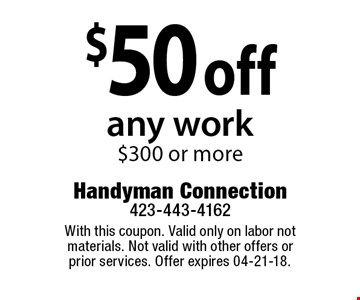$50 off any work$300 or more. With this coupon. Valid only on labor not materials. Not valid with other offers or prior services. Offer expires 04-21-18.