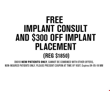 FREE Implant ConsultAnd $300 OFF Implant Placement (reg $1850). D6010 NEW Patients Only, Cannot be combined with other offers,