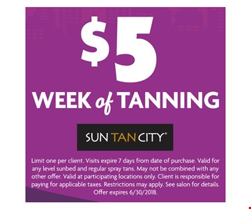 $5 Week of Tanning. Limit one per client. Visits expire 7 days from date of redemption. Valid for any level sunbed and regular spray tans. May not be combined with any other offer. Valid at participating locations only. Client is responsible for paying applicable taxes. Restrictions may apply. See salon for details. Offer expires 06-30-18