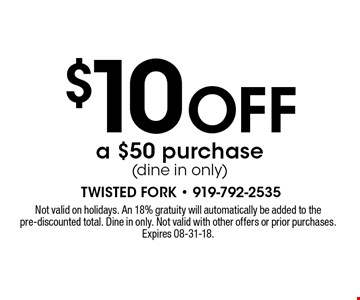 $10 OFF a $50 purchase(dine in only). Not valid on holidays. An 18% gratuity will automatically be added to the pre-discounted total. Dine in only. Not valid with other offers or prior purchases. Expires 08-31-18.