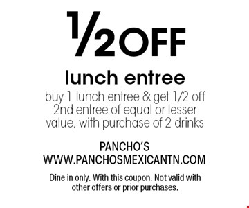1/2 OFF lunch entreebuy 1 lunch entree & get 1/2 off 2nd entree of equal or lesser value, with purchase of 2 drinks. Dine in only. With this coupon. Not valid with other offers or prior purchases.