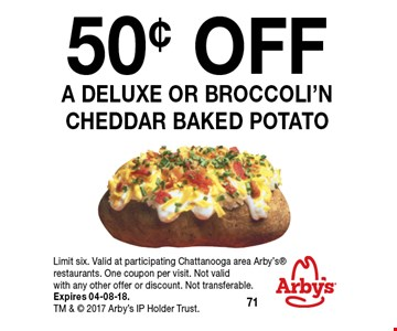 50¢ OFF a deluxe or broccoli'n cheddar baked potato. Limit six. Valid at participating Chattanooga area Arby's restaurants. One coupon per visit. Not valid with any other offer or discount. Not transferable. Expires 04-08-18. TM &  2017 Arby's IP Holder Trust.