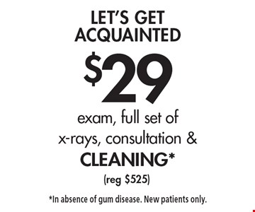 Let's Get Acquainted $29 exam, full set of x-rays, consultation & cleaning* (reg $525). *In absence of gum disease. New patients only.