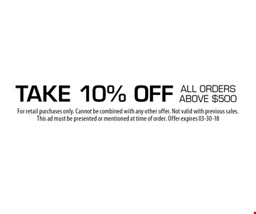 take 10% OFF all orders above $500. For retail purchases only. Cannot be combined with any other offer. Not valid with previous sales.This ad must be presented or mentioned at time of order. Offer expires 03-30-18