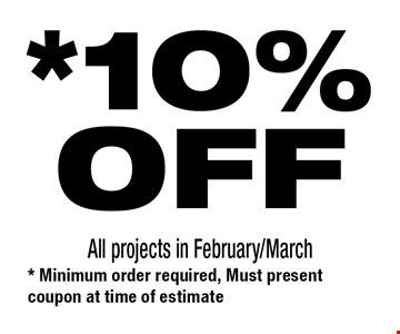 *10%OFF All projects in February/March. * Minimum order required, Must present coupon at time of estimate