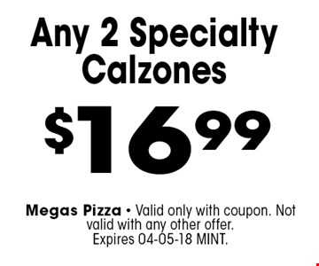 $16.99 Any 2 Specialty Calzones. Megas Pizza - Valid only with coupon. Not valid with any other offer. Expires 04-05-18 MINT.