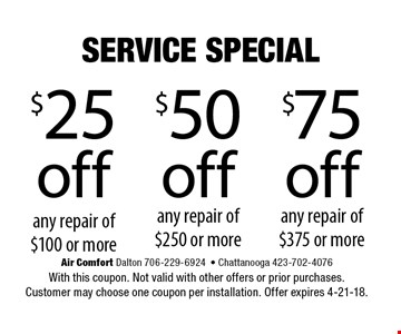$25 off any repair of $100 or more. Air Comfort Dalton 706-229-6924  Chattanooga 423-702-4076 With this coupon. Not valid with other offers or prior purchases. Customer may choose one coupon per installation. Offer expires 4-21-18.