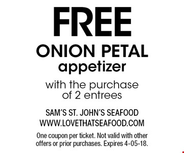 FREE ONION PETALappetizerwith the purchase of 2 entrees. One coupon per ticket. Not valid with other offers or prior purchases. Expires 4-05-18.