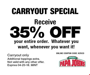 35% OFF your entire order.Whatever you want, whenever you want it!. Carryout onlyAdditional toppings extra. Not valid with any other offer. Expires 04-20-18. MINT