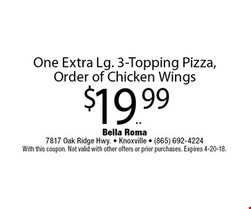 $19.99 One Extra Lg. 3-Topping Pizza, Order of Chicken Wings. Bella Roma 7817 Oak Ridge Hwy. - Knoxville - (865) 692-4224 With this coupon. Not valid with other offers or prior purchases. Expires 4-20-18.
