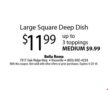 Large Square Deep Dish $11.99 up to 3 toppings MEDIUM $9.99. Bella Roma 7817 Oak Ridge Hwy. - Knoxville - (865) 692-4224 With this coupon. Not valid with other offers or prior purchases. Expires 4-20-18.