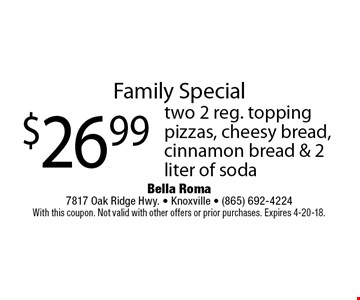 Family Special $26.99 two 2 reg. topping pizzas, cheesy bread, cinnamon bread & 2 liter of soda. Bella Roma 7817 Oak Ridge Hwy. - Knoxville - (865) 692-4224 With this coupon. Not valid with other offers or prior purchases. Expires 4-20-18.