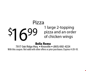 Pizza $16.99 1 large 2-topping pizza and an order of chicken wings. Bella Roma 7817 Oak Ridge Hwy. - Knoxville - (865) 692-4224 With this coupon. Not valid with other offers or prior purchases. Expires 4-20-18.