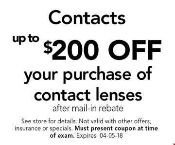 up to $200 OFF your purchase of contact lensesafter mail-in rebate. See store for details. Not valid with other offers, insurance or specials. Must present coupon at timeof exam. Expires04-05-18