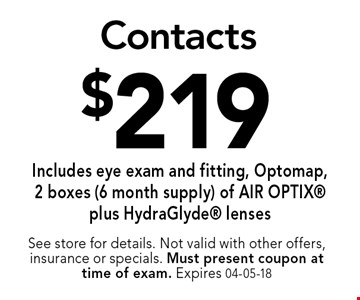 $219 Contacts Includes eye exam and fitting, Optomap,2 boxes (6 month supply) of AIR OPTIX plus HydraGlyde lenses. See store for details. Not valid with other offers, insurance or specials. Must present coupon at time of exam. Expires 04-05-18