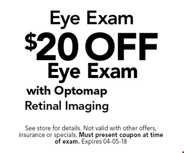 $20 off Eye Exam. See store for details. Not valid with other offers, insurance or specials. Must present coupon at timeof exam. Expires 04-05-18