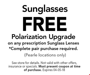 FREE Sunglasses Polarization Upgrade on any prescription Sunglass Lenses *Complete pair purchase required.(Pearle locations only). See store for details. Not valid with other offers, insurance or specials. Must present coupon at timeof purchase. Expires 04-05-18