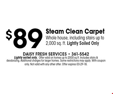 $89 Steam Clean CarpetWhole house, including stairs up to 2,000 sq. ft. Lightly Soiled Only. Daisy Fresh Services - 361-5542Lightly soiled only.Offer valid on homes up to 2000 sq.ft. Includes stairs &deodorizing. Additional charges for larger homes. Some restrictions may apply. With coupon only. Not valid with any other offer. Offer expires 03-29-18.