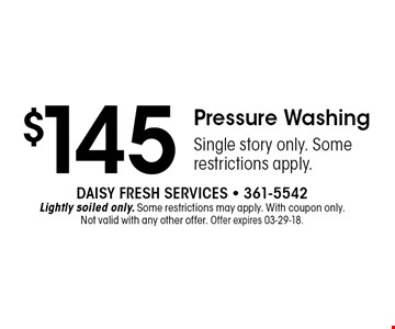 $145 Pressure WashingSingle story only. Some restrictions apply.. Daisy Fresh Services - 361-5542Lightly soiled only. Some restrictions may apply. With coupon only. Not valid with any other offer. Offer expires 03-29-18.