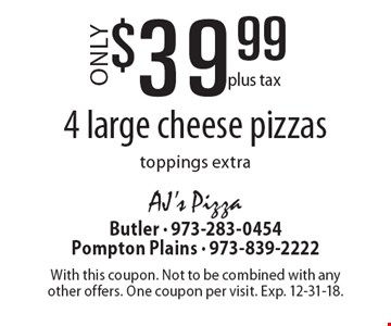 $39.99 plus tax 4 large cheese pizzas. Toppings extra. With this coupon. Not to be combined with any other offers. One coupon per visit. Exp. 12-31-18.