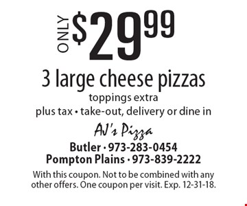$29.99 3 large cheese pizzas. Toppings extra plus tax - take-out, delivery or dine in. With this coupon. Not to be combined with any other offers. One coupon per visit. Exp. 12-31-18.